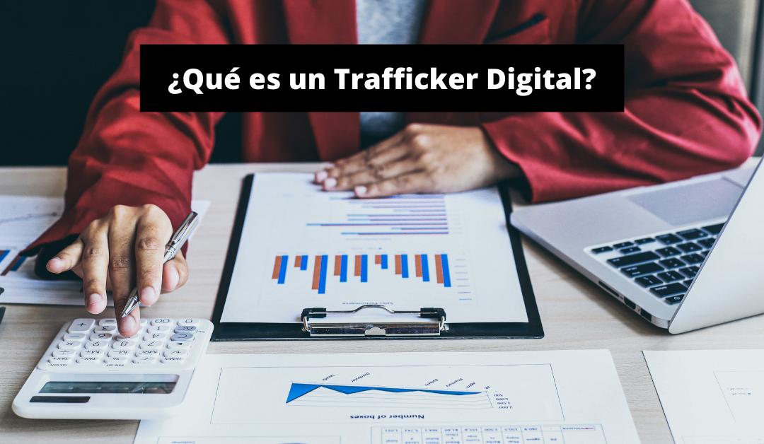 ¿Qué es un Trafficker Digital?